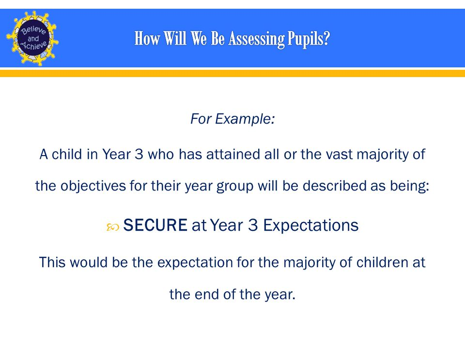 For Example: A child in Year 3 who has attained all or the vast majority of the objectives for their year group will be described as being:  SECURE at Year 3 Expectations This would be the expectation for the majority of children at the end of the year.