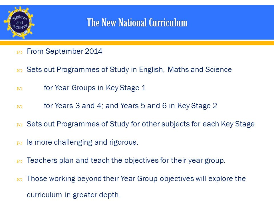  From September 2014  Sets out Programmes of Study in English, Maths and Science  for Year Groups in Key Stage 1  for Years 3 and 4; and Years 5 and 6 in Key Stage 2  Sets out Programmes of Study for other subjects for each Key Stage  Is more challenging and rigorous.