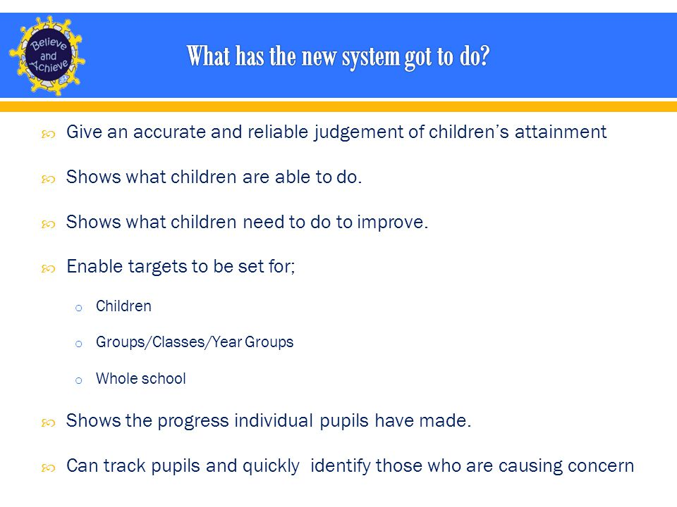  Give an accurate and reliable judgement of children's attainment  Shows what children are able to do.