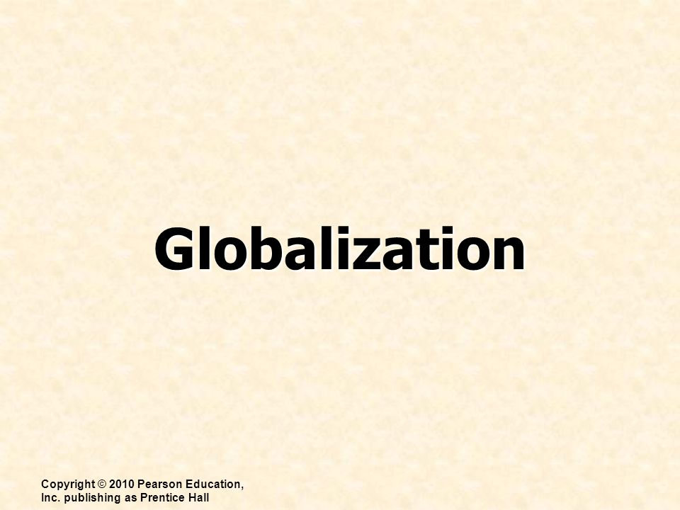 Globalization Copyright © 2010 Pearson Education, Inc. publishing as Prentice Hall
