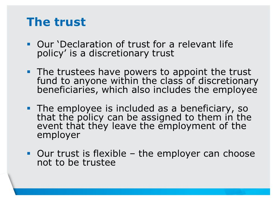 The trust  Our 'Declaration of trust for a relevant life policy' is a discretionary trust  The trustees have powers to appoint the trust fund to anyone within the class of discretionary beneficiaries, which also includes the employee  The employee is included as a beneficiary, so that the policy can be assigned to them in the event that they leave the employment of the employer  Our trust is flexible – the employer can choose not to be trustee