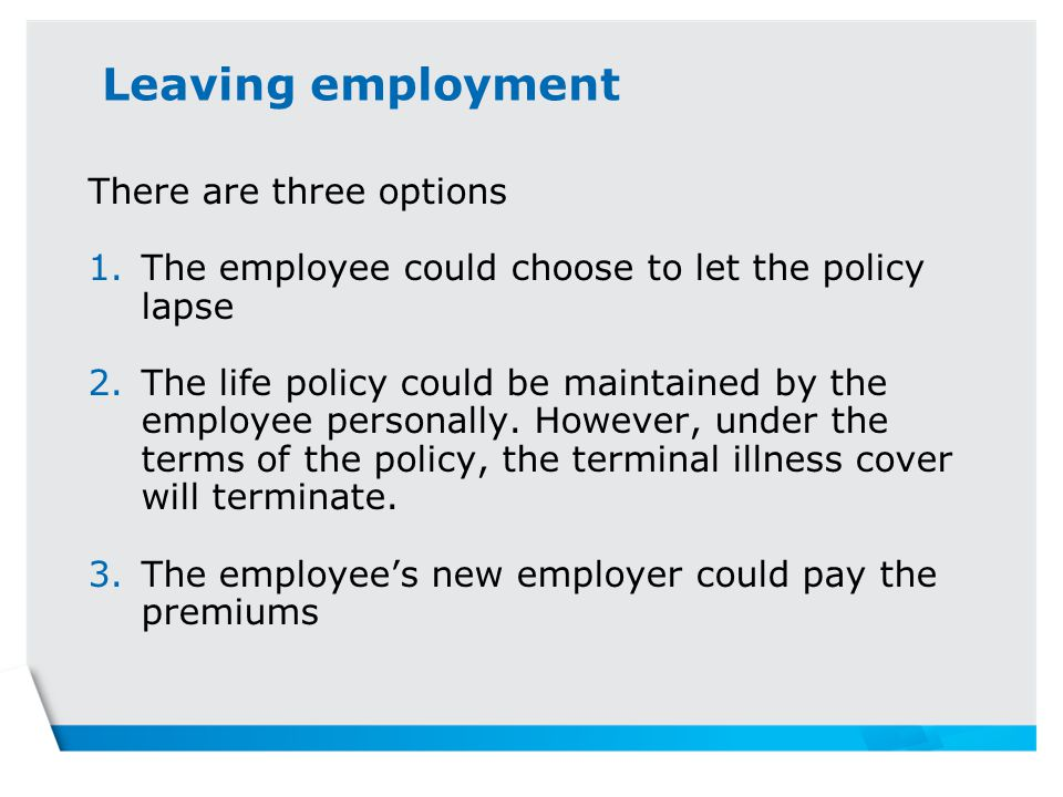 Leaving employment There are three options 1.The employee could choose to let the policy lapse 2.The life policy could be maintained by the employee personally.