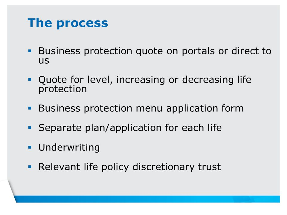 The process  Business protection quote on portals or direct to us  Quote for level, increasing or decreasing life protection  Business protection menu application form  Separate plan/application for each life  Underwriting  Relevant life policy discretionary trust