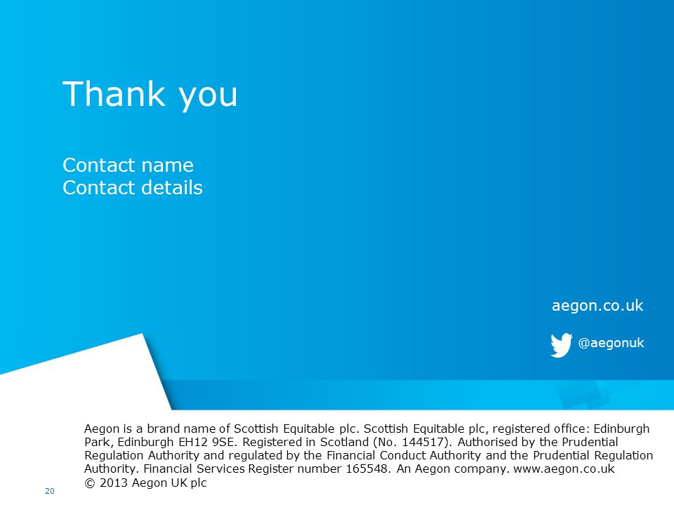 20 Thank you Contact name Contact details Aegon is a brand name of Scottish Equitable plc.