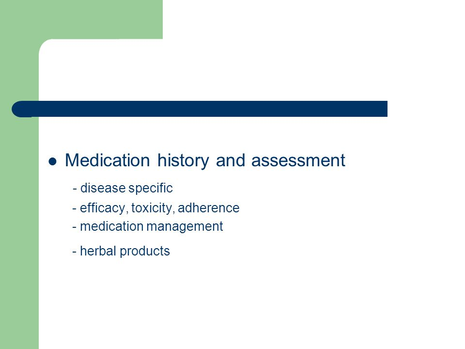 Medication history and assessment - disease specific - efficacy, toxicity, adherence - medication management - herbal products