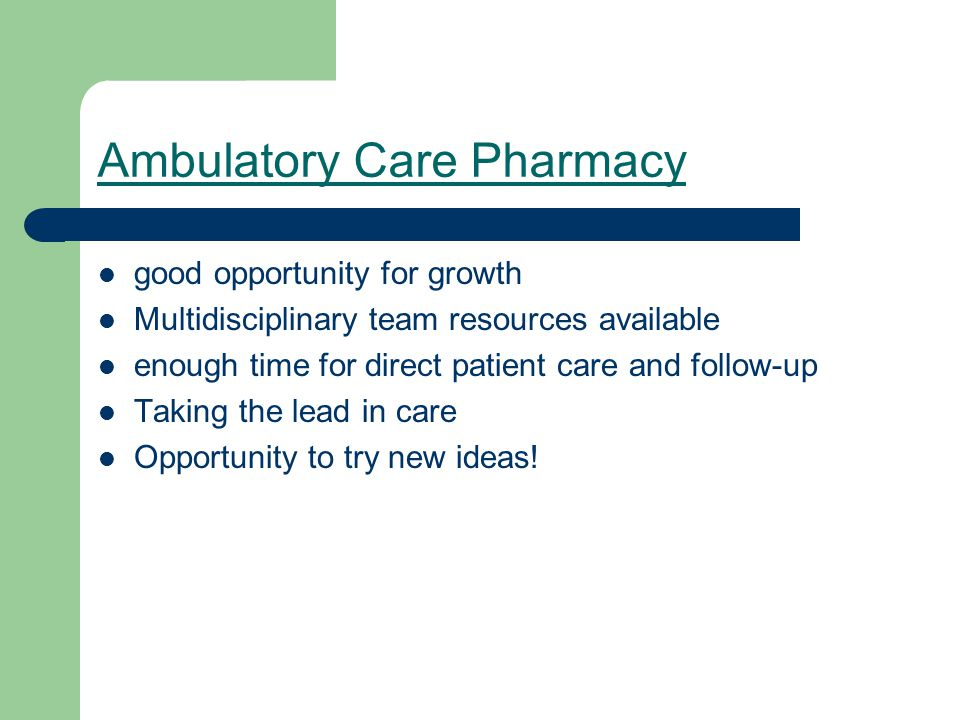 Ambulatory Care Pharmacy good opportunity for growth Multidisciplinary team resources available enough time for direct patient care and follow-up Taking the lead in care Opportunity to try new ideas!