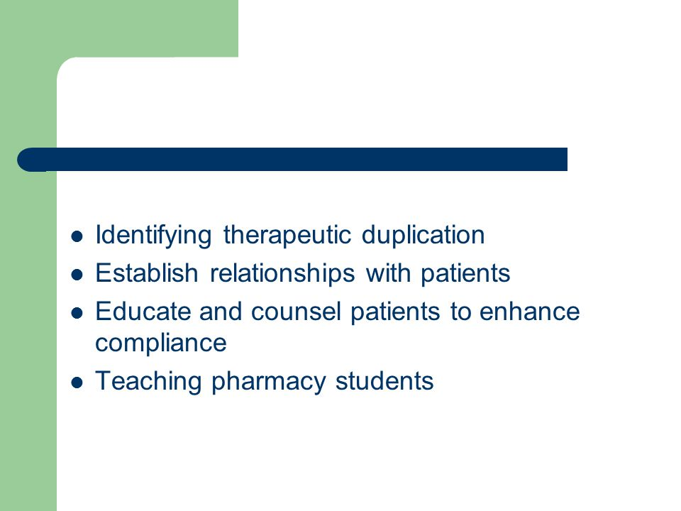 Identifying therapeutic duplication Establish relationships with patients Educate and counsel patients to enhance compliance Teaching pharmacy students