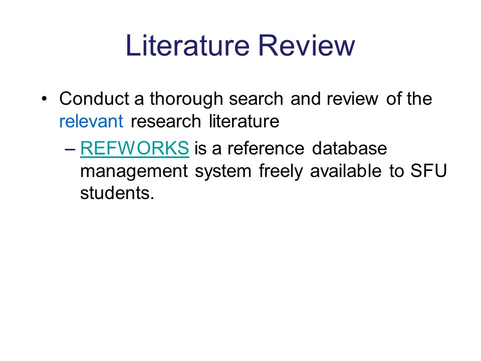 Literature Review Conduct a thorough search and review of the relevant research literature –REFWORKS is a reference database management system freely available to SFU students.REFWORKS