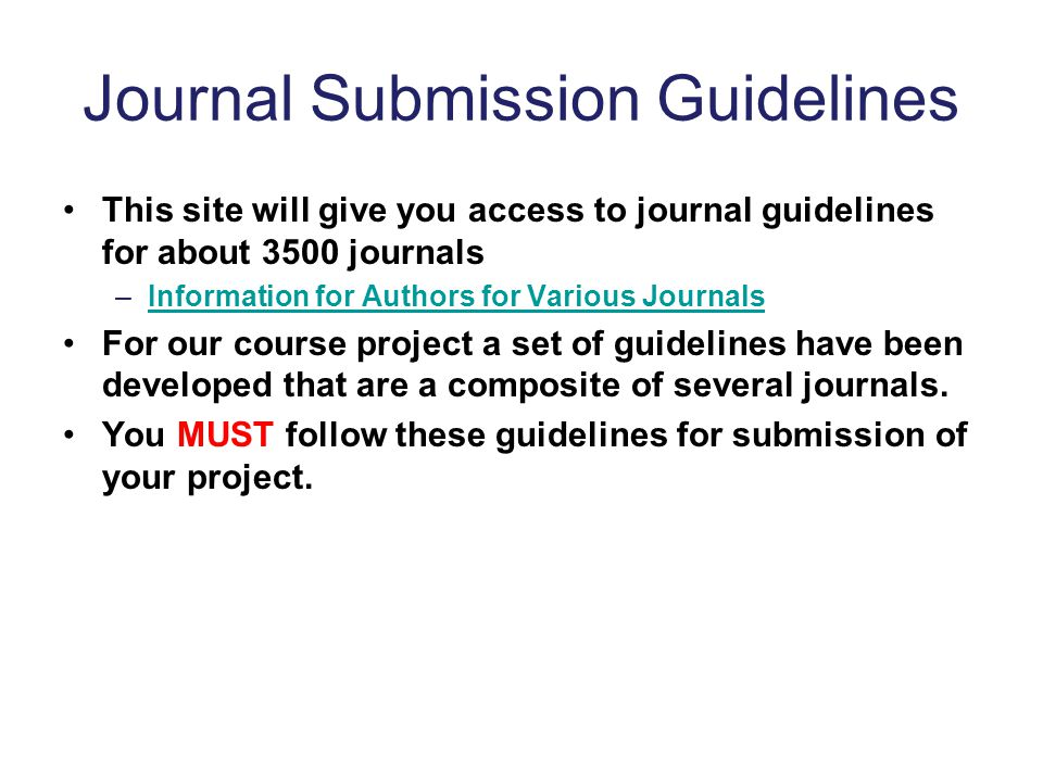 Journal Submission Guidelines This site will give you access to journal guidelines for about 3500 journals –Information for Authors for Various JournalsInformation for Authors for Various Journals For our course project a set of guidelines have been developed that are a composite of several journals.