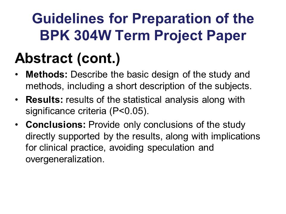Guidelines for Preparation of the BPK 304W Term Project Paper Abstract (cont.) Methods: Describe the basic design of the study and methods, including a short description of the subjects.