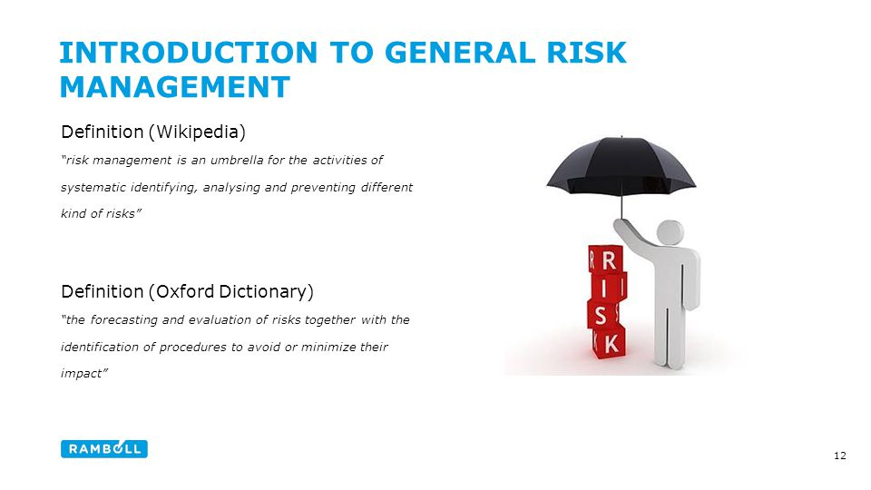 Definition (Wikipedia) risk management is an umbrella for the activities of systematic identifying, analysing and preventing different kind of risks Definition (Oxford Dictionary) the forecasting and evaluation of risks together with the identification of procedures to avoid or minimize their impact INTRODUCTION TO GENERAL RISK MANAGEMENT 12