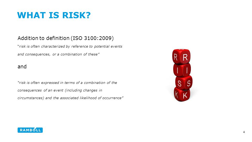 Addition to definition (ISO 3100:2009) risk is often characterized by reference to potential events and consequences, or a combination of these and risk is often expressed in terms of a combination of the consequences of an event (including changes in circumstances) and the associated likelihood of occurrence WHAT IS RISK.
