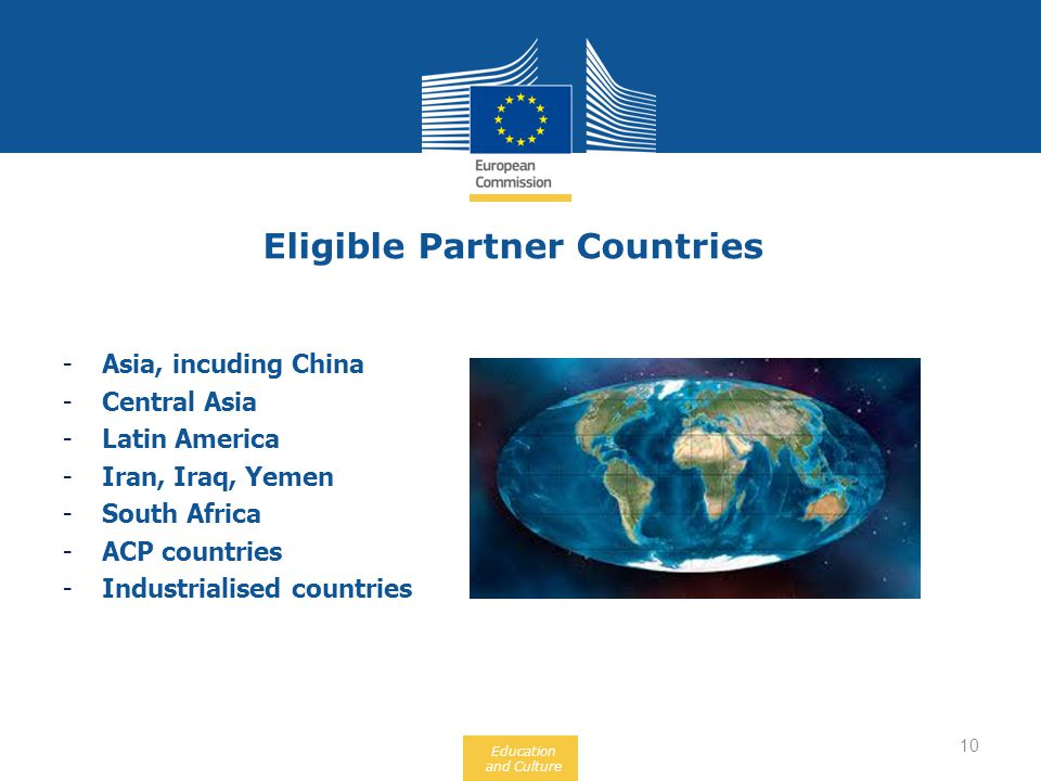Education and Culture Eligible Partner Countries 10 -Asia, incuding China -Central Asia -Latin America -Iran, Iraq, Yemen -South Africa -ACP countries -Industrialised countries