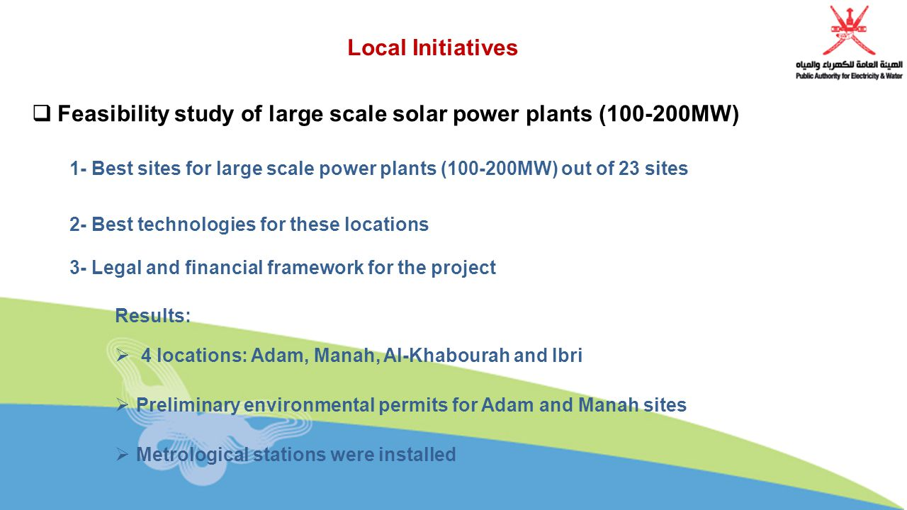 Local Initiatives  Feasibility study of large scale solar power plants ( MW) 1- Best sites for large scale power plants ( MW) out of 23 sites 2- Best technologies for these locations 3- Legal and financial framework for the project Results:  4 locations: Adam, Manah, Al-Khabourah and Ibri  Preliminary environmental permits for Adam and Manah sites  Metrological stations were installed