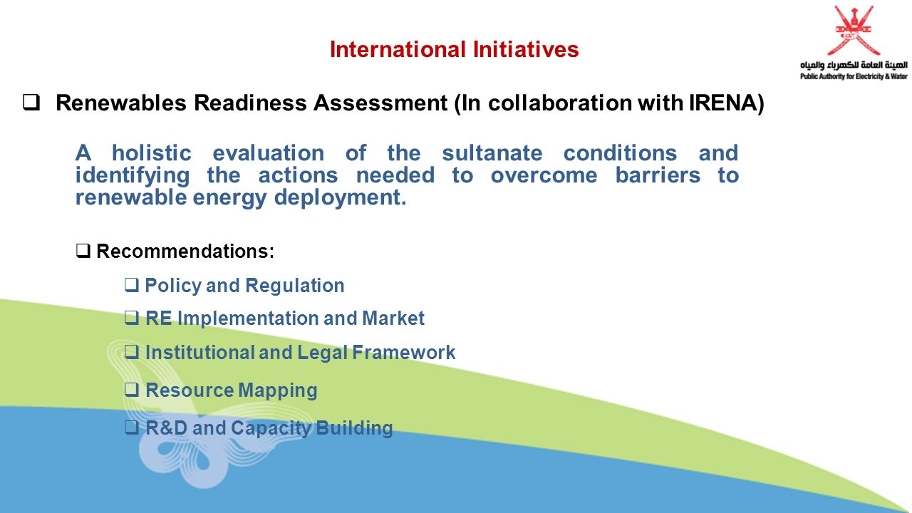  Renewables Readiness Assessment (In collaboration with IRENA) International Initiatives A holistic evaluation of the sultanate conditions and identifying the actions needed to overcome barriers to renewable energy deployment.