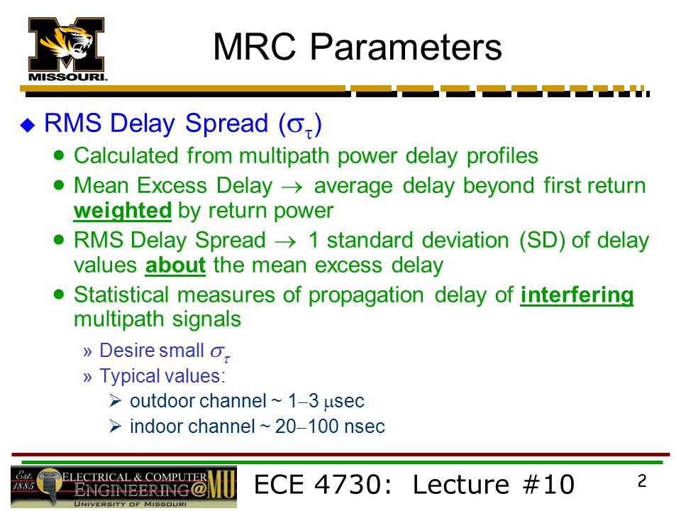 ECE 4730: Lecture #10 2 MRC Parameters  RMS Delay Spread (   )  Calculated from multipath power delay profiles  Mean Excess Delay  average delay beyond first return weighted by return power  RMS Delay Spread  1 standard deviation (SD) of delay values about the mean excess delay  Statistical measures of propagation delay of interfering multipath signals »Desire small   »Typical values:  outdoor channel ~ 1  3  sec  indoor channel ~ 20  100 nsec