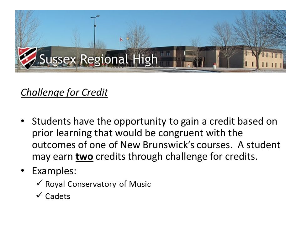 Challenge for Credit Students have the opportunity to gain a credit based on prior learning that would be congruent with the outcomes of one of New Brunswick's courses.