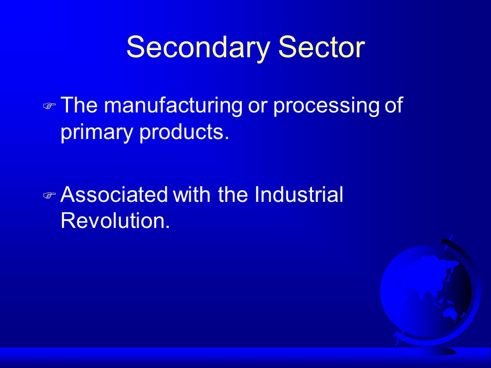 Secondary Sector F The manufacturing or processing of primary products.