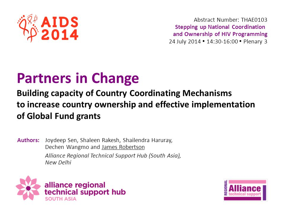 Abstract Number: THAE0103 Stepping up National Coordination and Ownership of HIV Programming 24 July 2014  14:30-16:00  Plenary 3 Partners in Change Building capacity of Country Coordinating Mechanisms to increase country ownership and effective implementation of Global Fund grants Authors:Joydeep Sen, Shaleen Rakesh, Shailendra Haruray, Dechen Wangmo and James Robertson Alliance Regional Technical Support Hub (South Asia), New Delhi