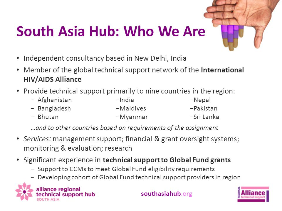 southasiahub.org Independent consultancy based in New Delhi, India Member of the global technical support network of the International HIV/AIDS Alliance Provide technical support primarily to nine countries in the region: −Afghanistan −Bangladesh −Bhutan …and to other countries based on requirements of the assignment Services: management support; financial & grant oversight systems; monitoring & evaluation; research Significant experience in technical support to Global Fund grants −Support to CCMs to meet Global Fund eligibility requirements −Developing cohort of Global Fund technical support providers in region South Asia Hub: Who We Are −India −Maldives −Myanmar −Nepal −Pakistan −Sri Lanka