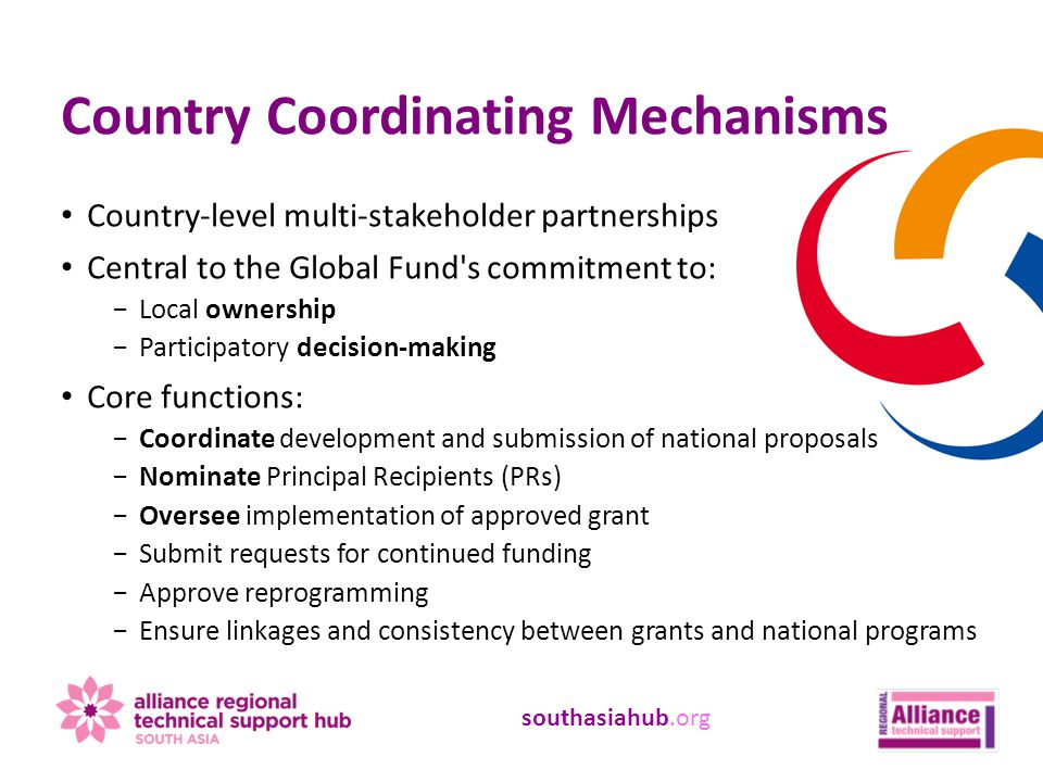 southasiahub.org Country-level multi-stakeholder partnerships Central to the Global Fund s commitment to: −Local ownership −Participatory decision-making Core functions: −Coordinate development and submission of national proposals −Nominate Principal Recipients (PRs) −Oversee implementation of approved grant −Submit requests for continued funding −Approve reprogramming −Ensure linkages and consistency between grants and national programs Country Coordinating Mechanisms