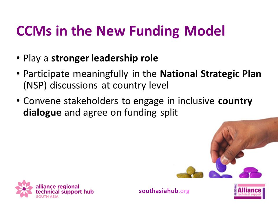 southasiahub.org Play a stronger leadership role Participate meaningfully in the National Strategic Plan (NSP) discussions at country level Convene stakeholders to engage in inclusive country dialogue and agree on funding split CCMs in the New Funding Model