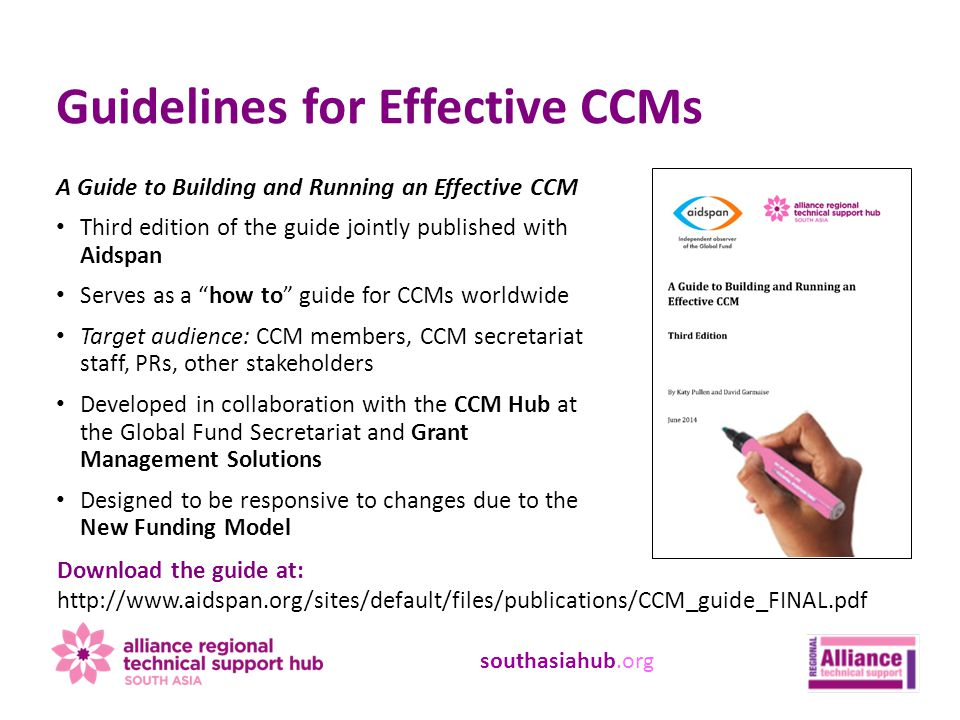 southasiahub.org A Guide to Building and Running an Effective CCM Third edition of the guide jointly published with Aidspan Serves as a how to guide for CCMs worldwide Target audience: CCM members, CCM secretariat staff, PRs, other stakeholders Developed in collaboration with the CCM Hub at the Global Fund Secretariat and Grant Management Solutions Designed to be responsive to changes due to the New Funding Model Guidelines for Effective CCMs Download the guide at: