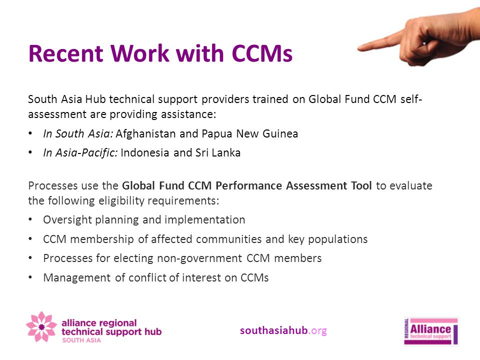 southasiahub.org Recent Work with CCMs South Asia Hub technical support providers trained on Global Fund CCM self- assessment are providing assistance: In South Asia: Afghanistan and Papua New Guinea In Asia-Pacific: Indonesia and Sri Lanka Processes use the Global Fund CCM Performance Assessment Tool to evaluate the following eligibility requirements: Oversight planning and implementation CCM membership of affected communities and key populations Processes for electing non-government CCM members Management of conflict of interest on CCMs