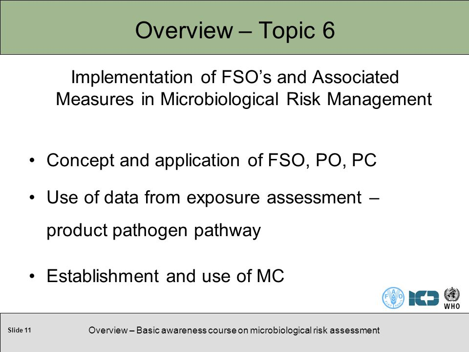 Slide 11 Overview – Basic awareness course on microbiological risk assessment Overview – Topic 6 Implementation of FSO's and Associated Measures in Microbiological Risk Management Concept and application of FSO, PO, PC Use of data from exposure assessment – product pathogen pathway Establishment and use of MC