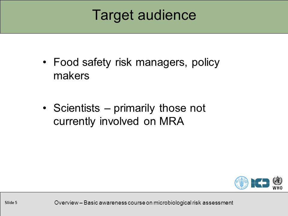 Slide 5 Overview – Basic awareness course on microbiological risk assessment Target audience Food safety risk managers, policy makers Scientists – primarily those not currently involved on MRA