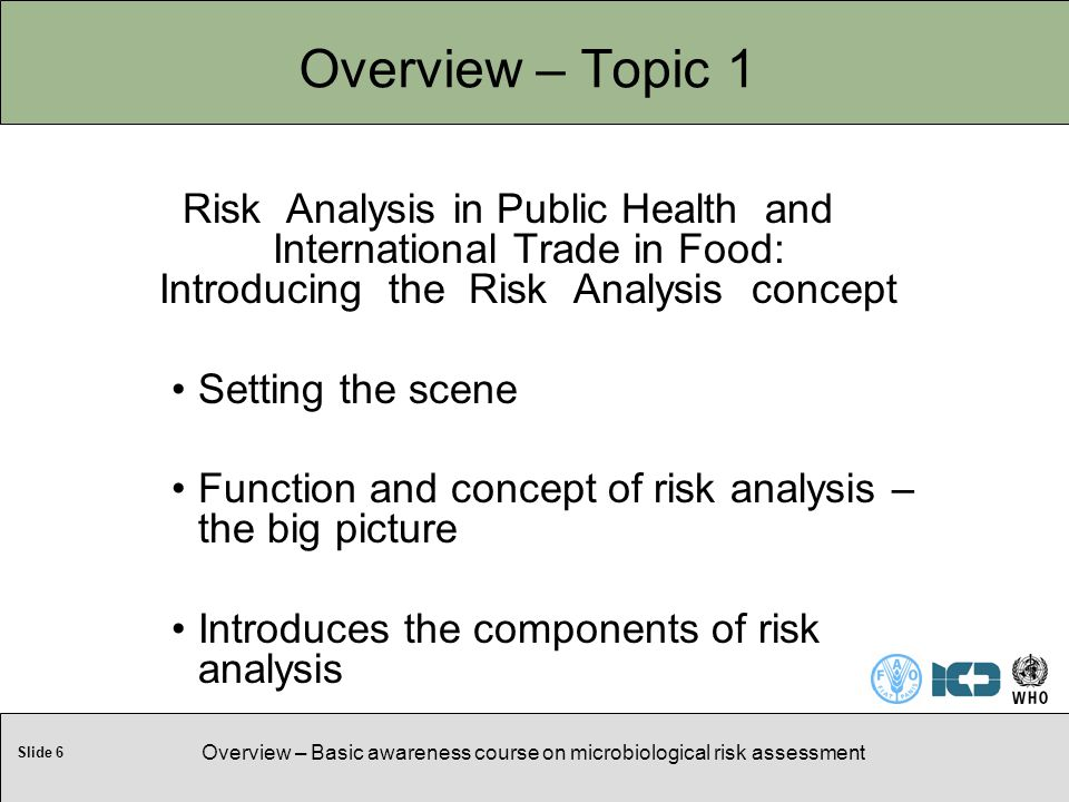Slide 6 Overview – Basic awareness course on microbiological risk assessment Overview – Topic 1 Risk Analysis in Public Health and International Trade in Food: Introducing the Risk Analysis concept Setting the scene Function and concept of risk analysis – the big picture Introduces the components of risk analysis