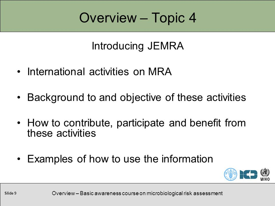Slide 9 Overview – Basic awareness course on microbiological risk assessment Overview – Topic 4 Introducing JEMRA International activities on MRA Background to and objective of these activities How to contribute, participate and benefit from these activities Examples of how to use the information