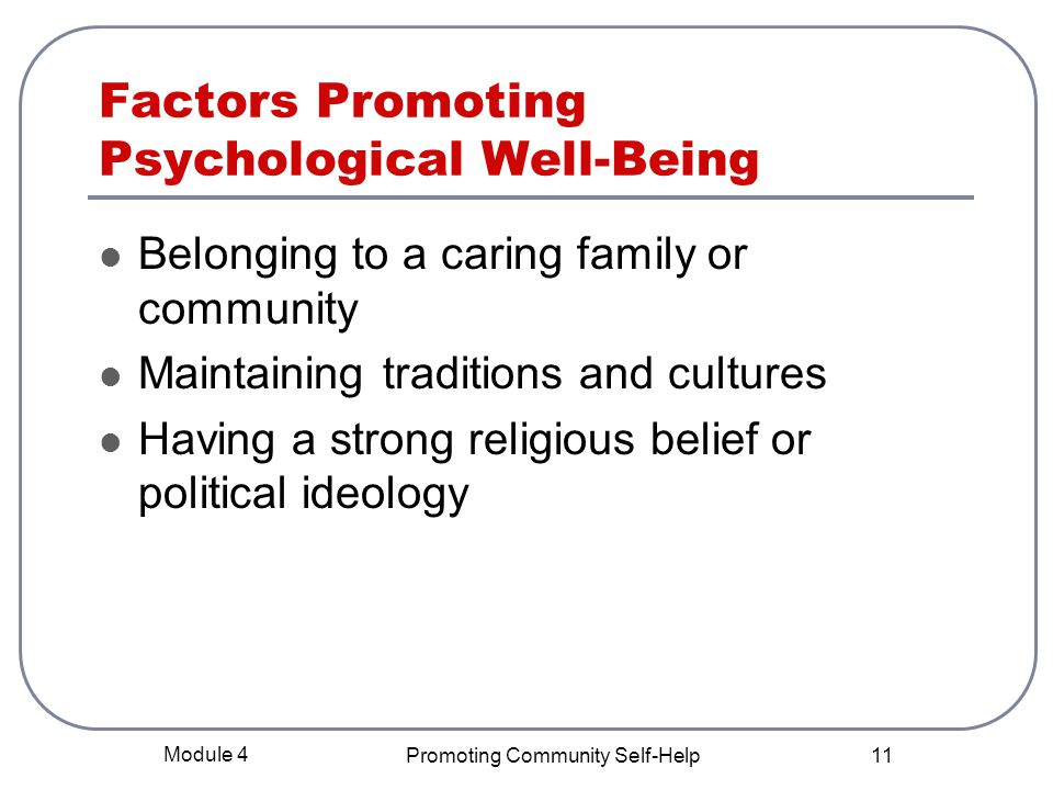 Module 4 Promoting Community Self-Help 11 Factors Promoting Psychological Well-Being Belonging to a caring family or community Maintaining traditions and cultures Having a strong religious belief or political ideology