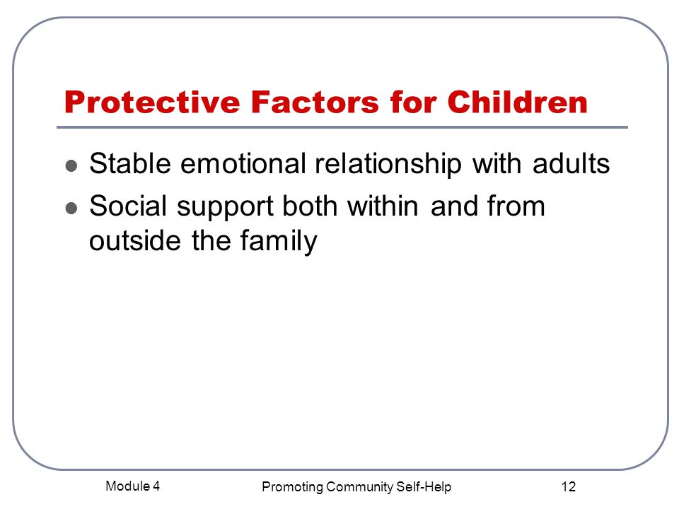 Module 4 Promoting Community Self-Help 12 Protective Factors for Children Stable emotional relationship with adults Social support both within and from outside the family