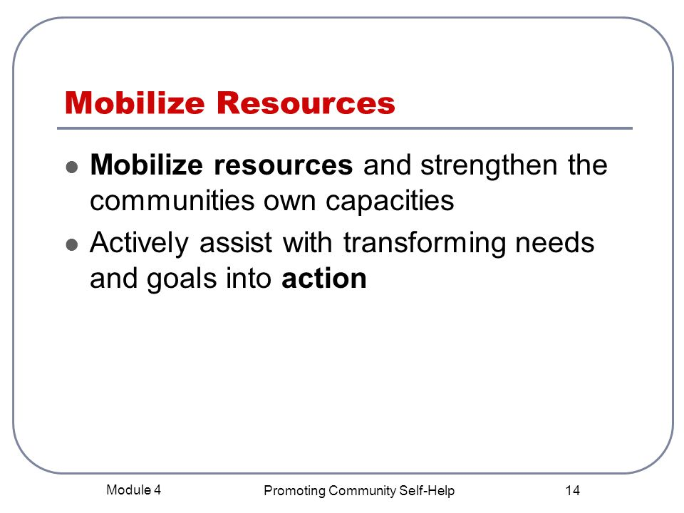 Module 4 Promoting Community Self-Help 14 Mobilize Resources Mobilize resources and strengthen the communities own capacities Actively assist with transforming needs and goals into action