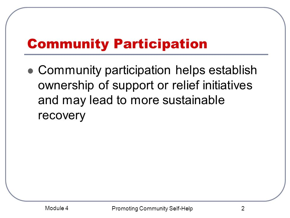 Module 4 Promoting Community Self-Help 2 Community Participation Community participation helps establish ownership of support or relief initiatives and may lead to more sustainable recovery