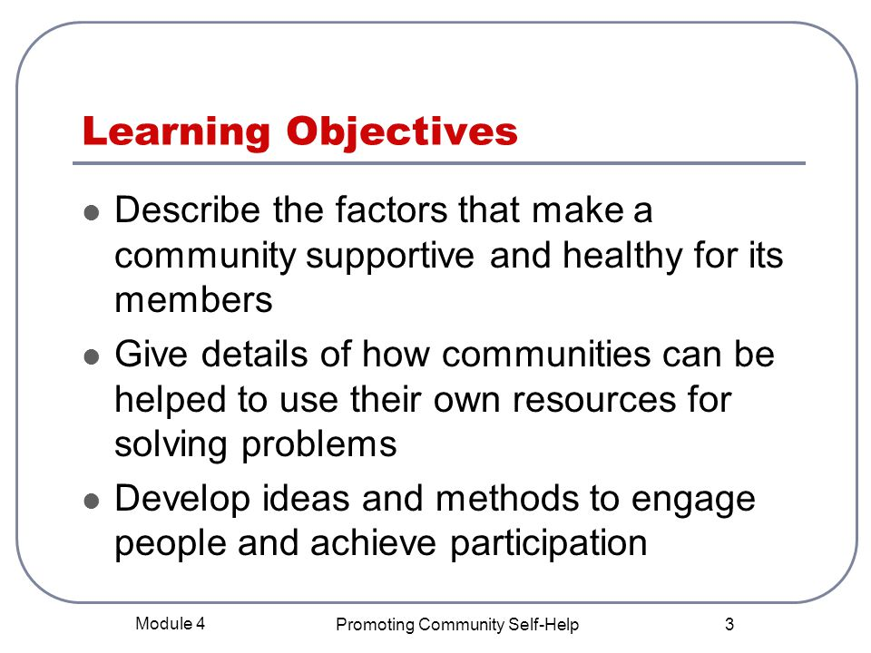 Module 4 Promoting Community Self-Help 3 Learning Objectives Describe the factors that make a community supportive and healthy for its members Give details of how communities can be helped to use their own resources for solving problems Develop ideas and methods to engage people and achieve participation