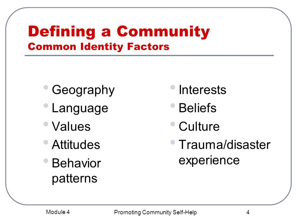 Module 4 Promoting Community Self-Help 4 Defining a Community Common Identity Factors Geography Language Values Attitudes Behavior patterns Interests Beliefs Culture Trauma/disaster experience