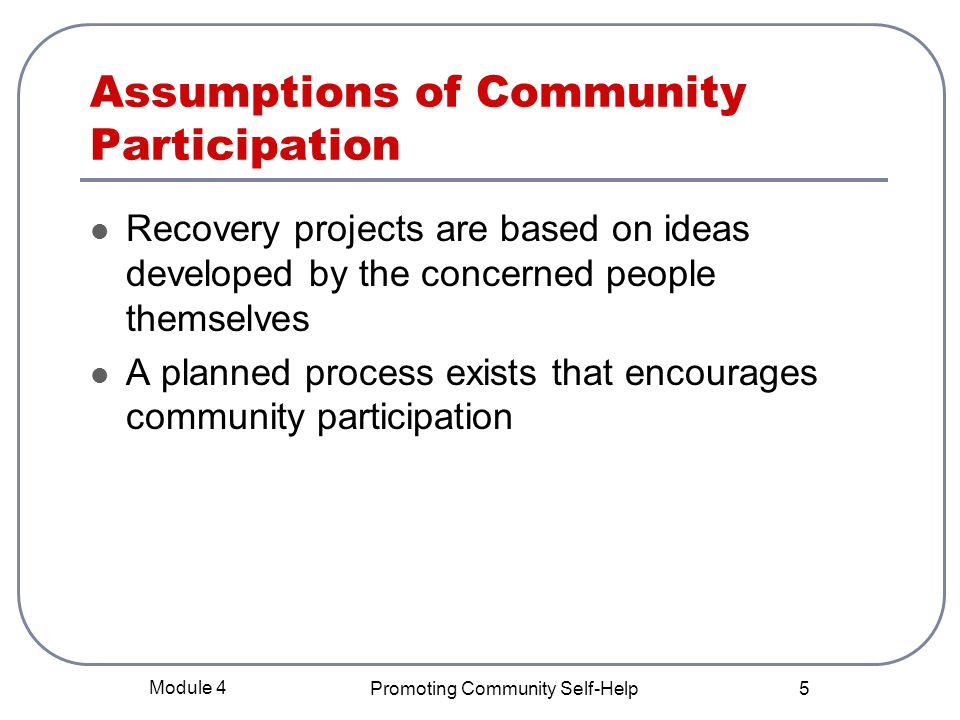 Module 4 Promoting Community Self-Help 5 Assumptions of Community Participation Recovery projects are based on ideas developed by the concerned people themselves A planned process exists that encourages community participation
