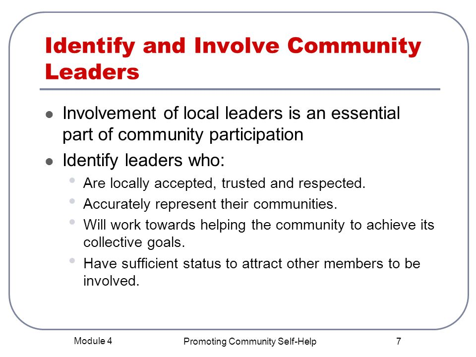 Module 4 Promoting Community Self-Help 7 Identify and Involve Community Leaders Involvement of local leaders is an essential part of community participation Identify leaders who: Are locally accepted, trusted and respected.