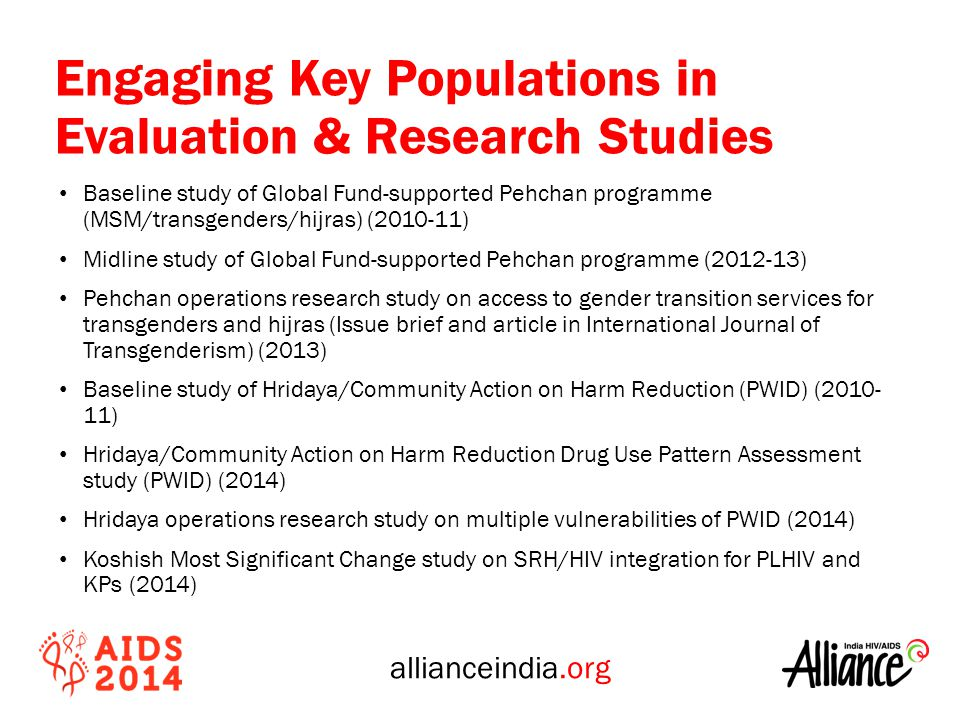 allianceindia.org Engaging Key Populations in Evaluation & Research Studies Baseline study of Global Fund-supported Pehchan programme (MSM/transgenders/hijras) ( ) Midline study of Global Fund-supported Pehchan programme ( ) Pehchan operations research study on access to gender transition services for transgenders and hijras (Issue brief and article in International Journal of Transgenderism) (2013) Baseline study of Hridaya/Community Action on Harm Reduction (PWID) ( ) Hridaya/Community Action on Harm Reduction Drug Use Pattern Assessment study (PWID) (2014) Hridaya operations research study on multiple vulnerabilities of PWID (2014) Koshish Most Significant Change study on SRH/HIV integration for PLHIV and KPs (2014)