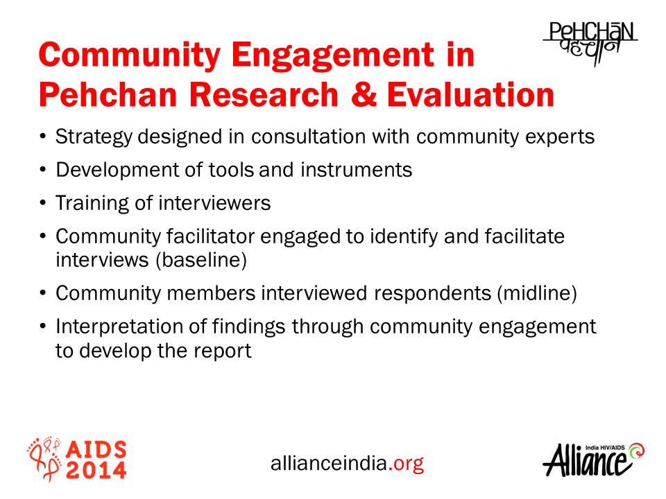 allianceindia.org Community Engagement in Pehchan Research & Evaluation Strategy designed in consultation with community experts Development of tools and instruments Training of interviewers Community facilitator engaged to identify and facilitate interviews (baseline) Community members interviewed respondents (midline) Interpretation of findings through community engagement to develop the report