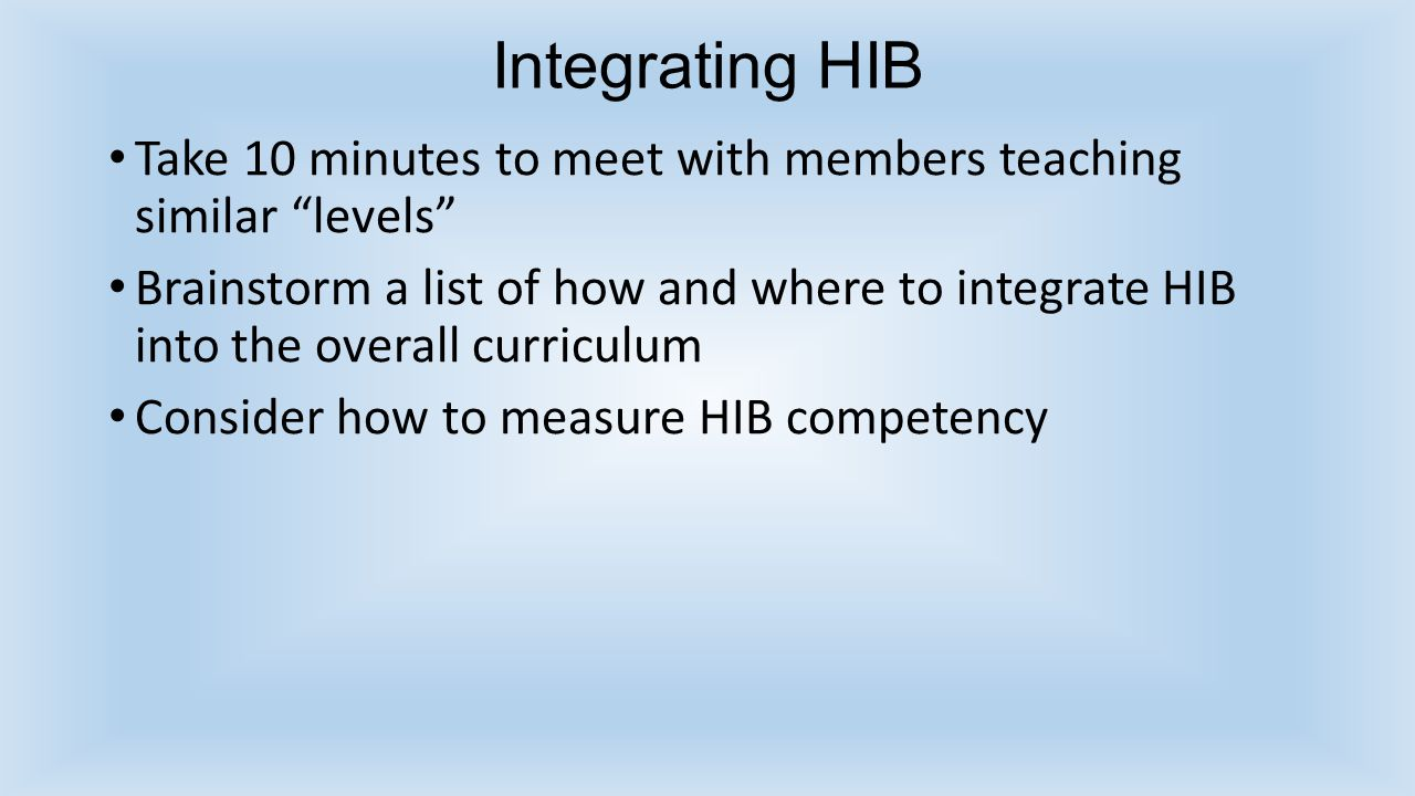 Integrating HIB Take 10 minutes to meet with members teaching similar levels Brainstorm a list of how and where to integrate HIB into the overall curriculum Consider how to measure HIB competency
