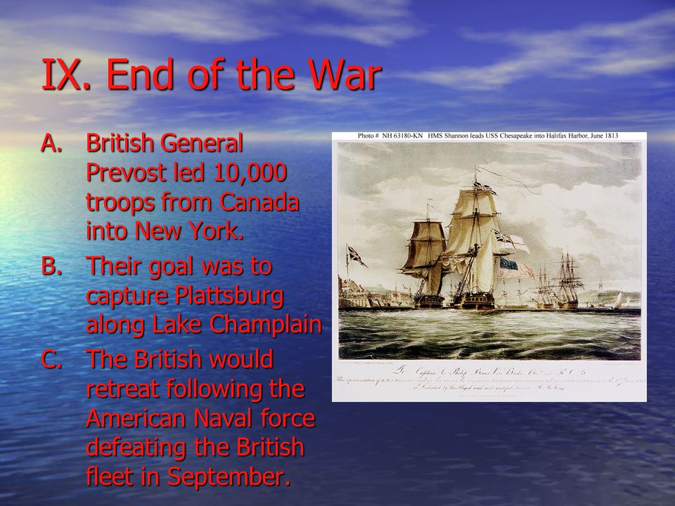 IX. End of the War A.British General Prevost led 10,000 troops from Canada into New York.