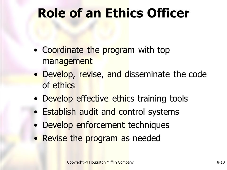Copyright © Houghton Mifflin Company8-10 Role of an Ethics Officer Coordinate the program with top management Develop, revise, and disseminate the code of ethics Develop effective ethics training tools Establish audit and control systems Develop enforcement techniques Revise the program as needed