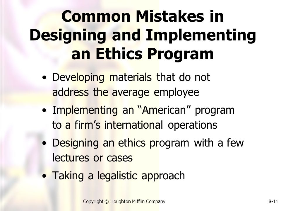 Copyright © Houghton Mifflin Company8-11 Common Mistakes in Designing and Implementing an Ethics Program Developing materials that do not address the average employee Implementing an American program to a firm's international operations Designing an ethics program with a few lectures or cases Taking a legalistic approach