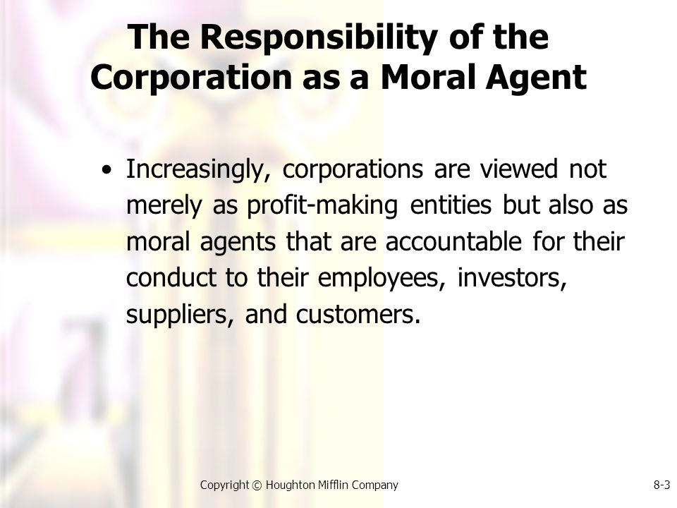 Copyright © Houghton Mifflin Company8-3 The Responsibility of the Corporation as a Moral Agent Increasingly, corporations are viewed not merely as profit-making entities but also as moral agents that are accountable for their conduct to their employees, investors, suppliers, and customers.