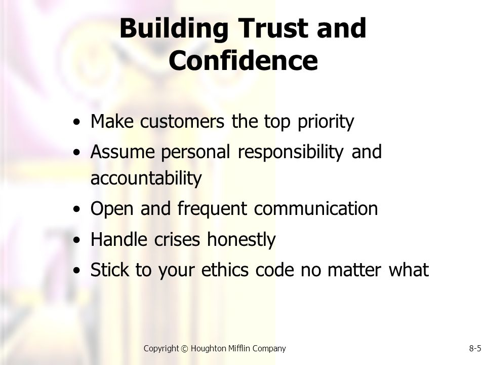 Copyright © Houghton Mifflin Company8-5 Building Trust and Confidence Make customers the top priority Assume personal responsibility and accountability Open and frequent communication Handle crises honestly Stick to your ethics code no matter what
