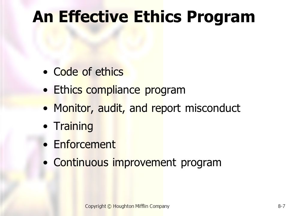 Copyright © Houghton Mifflin Company8-7 An Effective Ethics Program Code of ethics Ethics compliance program Monitor, audit, and report misconduct Training Enforcement Continuous improvement program