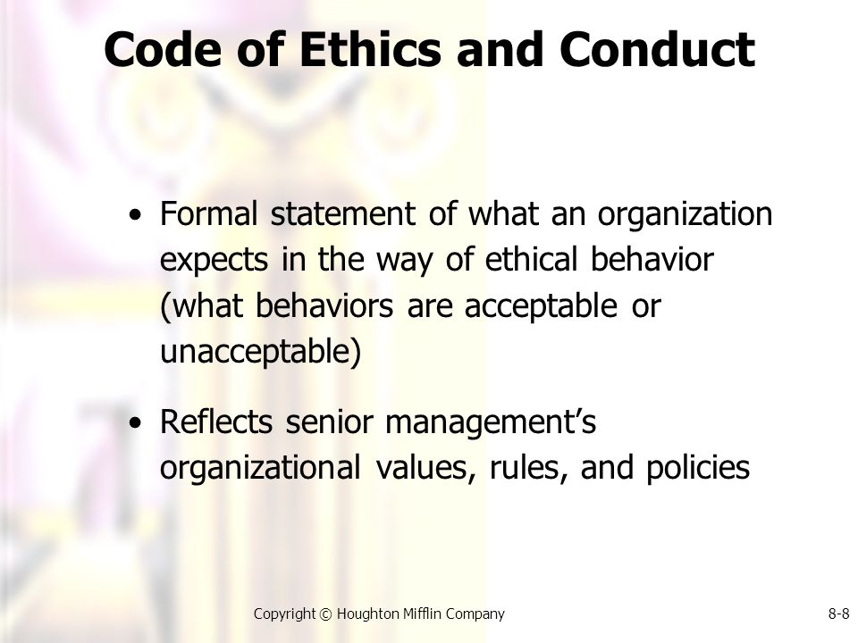 Copyright © Houghton Mifflin Company8-8 Code of Ethics and Conduct Formal statement of what an organization expects in the way of ethical behavior (what behaviors are acceptable or unacceptable) Reflects senior management's organizational values, rules, and policies